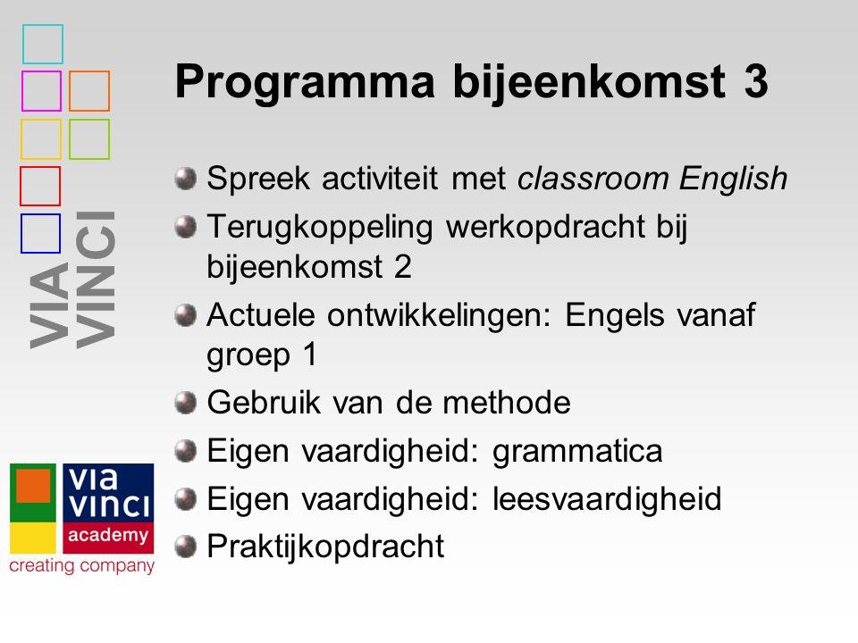 VIAVINCI Programma bijeenkomst 3 Spreek activiteit met classroom English Terugkoppeling werkopdracht bij bijeenkomst 2 Actuele ontwikkelingen: Engels vanaf groep 1 Gebruik van de methode Eigen vaardigheid: grammatica Eigen vaardigheid: leesvaardigheid Praktijkopdracht