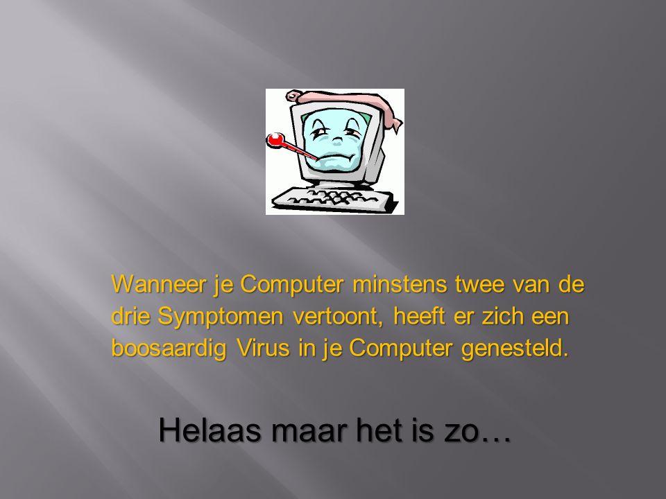 Wanneer je Computer minstens twee van de drie Symptomen vertoont, heeft er zich een boosaardig Virus in je Computer genesteld. Helaas maar het is zo…