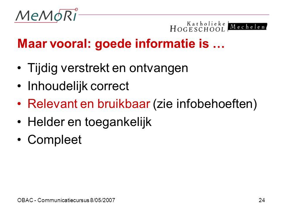 OBAC - Communicatiecursus 8/05/200724 Maar vooral: goede informatie is … Tijdig verstrekt en ontvangen Inhoudelijk correct Relevant en bruikbaar (zie