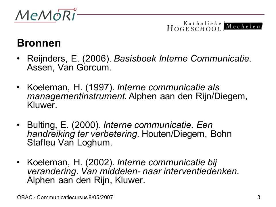 OBAC - Communicatiecursus 8/05/200714 Functies van interne communicatie Smeerfunctie: IC zorgt ervoor dat taken efficiënt en doelgericht uitgevoerd worden Bindfunctie: IC wil medewerkers binden aan de organisatie (trots, wij-gevoel, identiteit) Interpretatiefunctie: via IC kunnen we betekenissen construeren en delen (begrip leidt tot een gedeeld handelingsperspectief)