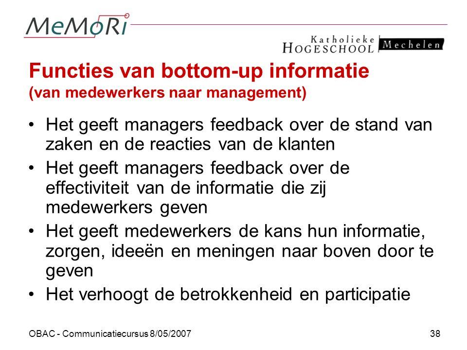 OBAC - Communicatiecursus 8/05/200738 Functies van bottom-up informatie (van medewerkers naar management) Het geeft managers feedback over de stand va