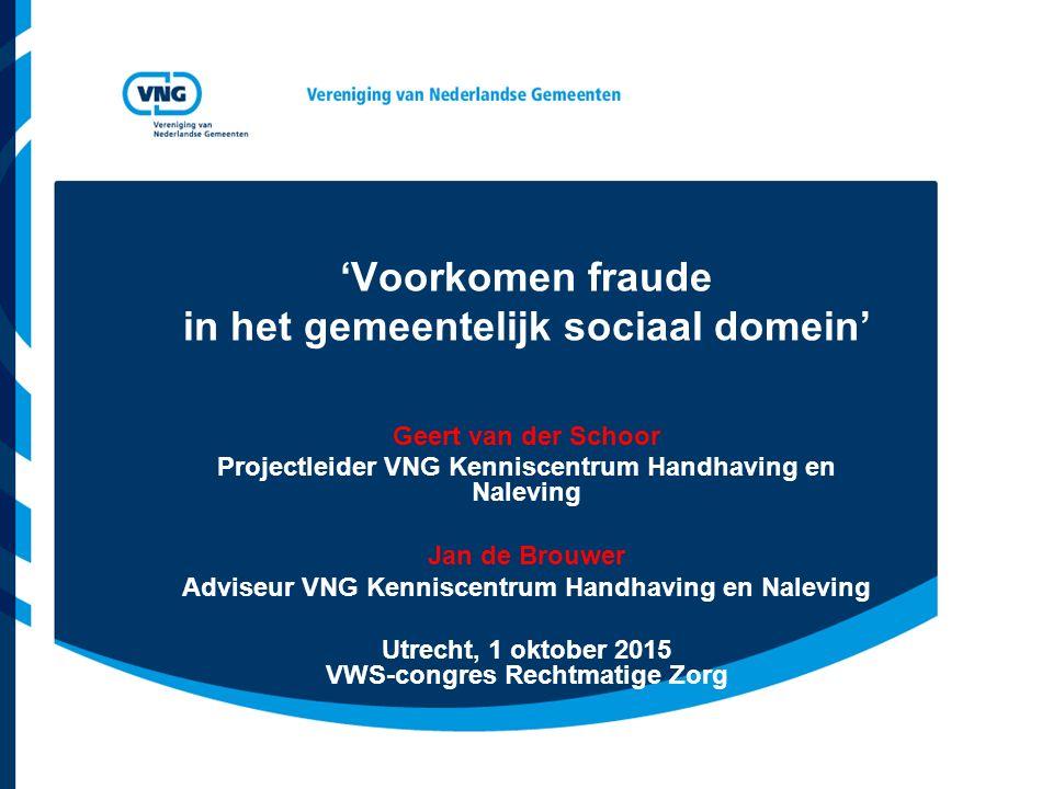 'Voorkomen fraude in het gemeentelijk sociaal domein' Geert van der Schoor Projectleider VNG Kenniscentrum Handhaving en Naleving Jan de Brouwer Advis