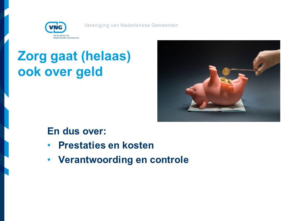 Vereniging van Nederlandse Gemeenten Zorg gaat (helaas) ook over geld En dus over: Prestaties en kosten Verantwoording en controle