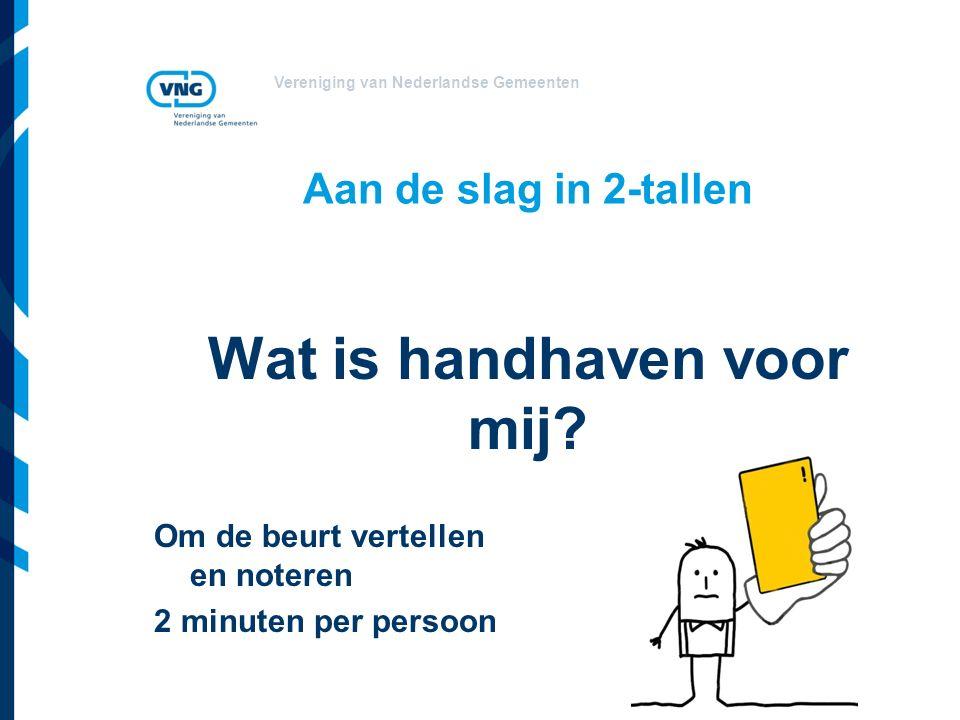 Vereniging van Nederlandse Gemeenten Aan de slag in 2-tallen Wat is handhaven voor mij? Om de beurt vertellen en noteren 2 minuten per persoon