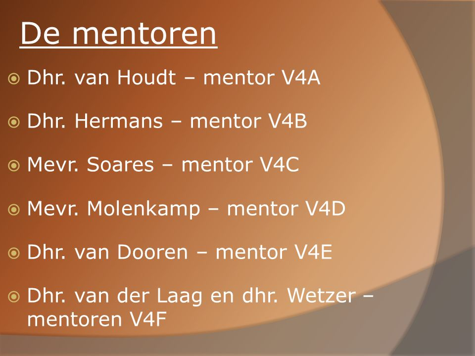 De mentoren  Dhr. van Houdt – mentor V4A  Dhr. Hermans – mentor V4B  Mevr. Soares – mentor V4C  Mevr. Molenkamp – mentor V4D  Dhr. van Dooren – m