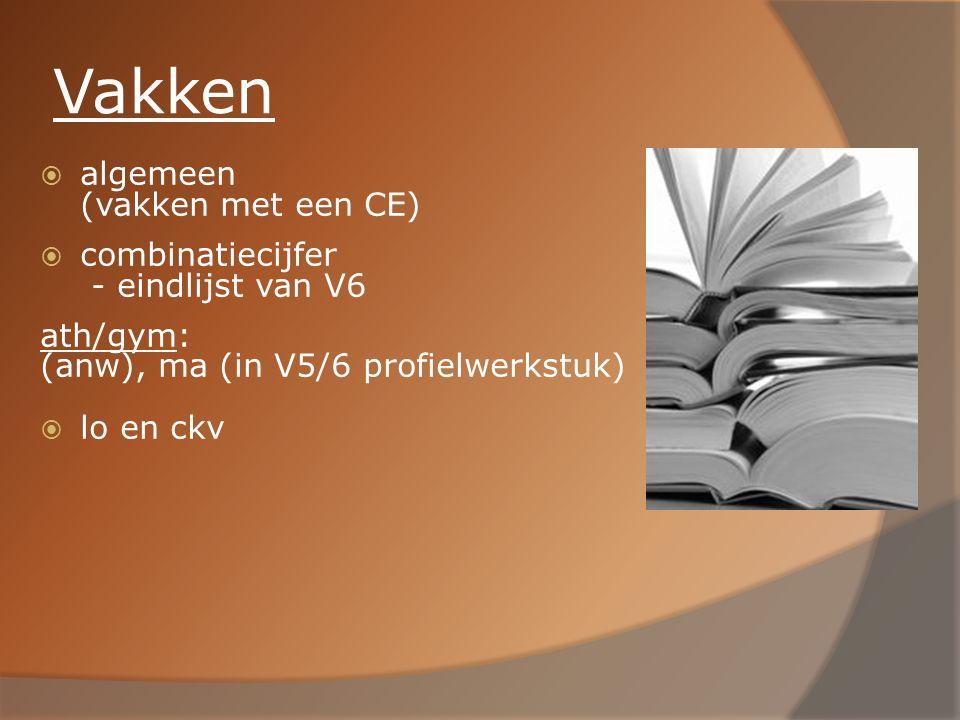 Vakken  algemeen (vakken met een CE)  combinatiecijfer - eindlijst van V6 ath/gym: (anw), ma (in V5/6 profielwerkstuk)  lo en ckv