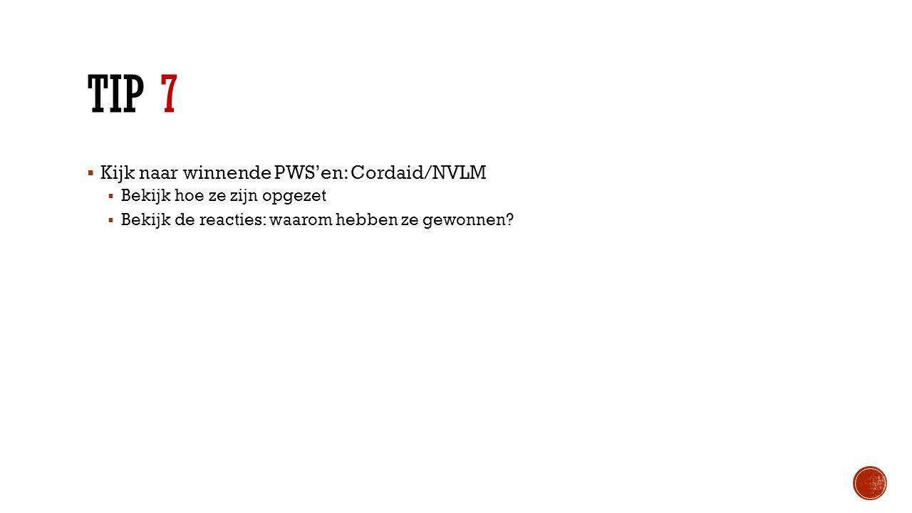 TIP 7  Kijk naar winnende PWS'en: Cordaid/NVLM  Bekijk hoe ze zijn opgezet  Bekijk de reacties: waarom hebben ze gewonnen?