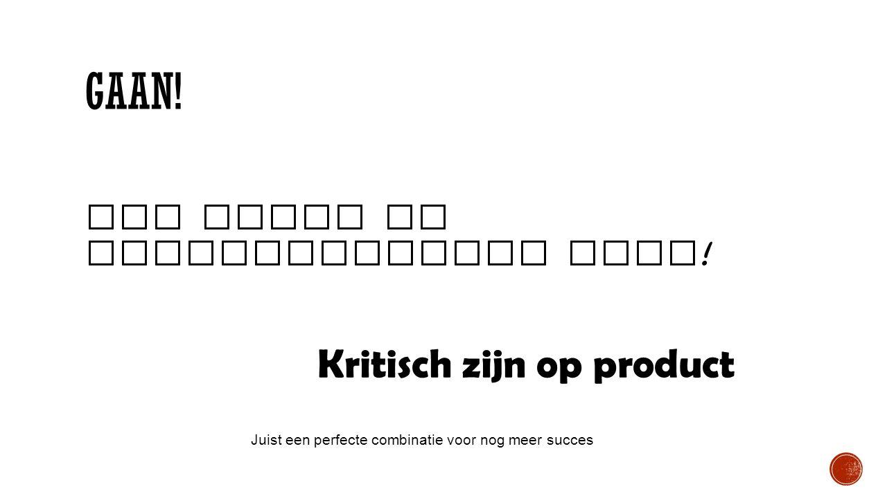 GAAN! Vol trots en zelfvertrouwen doen ! Kritisch zijn op product Juist een perfecte combinatie voor nog meer succes