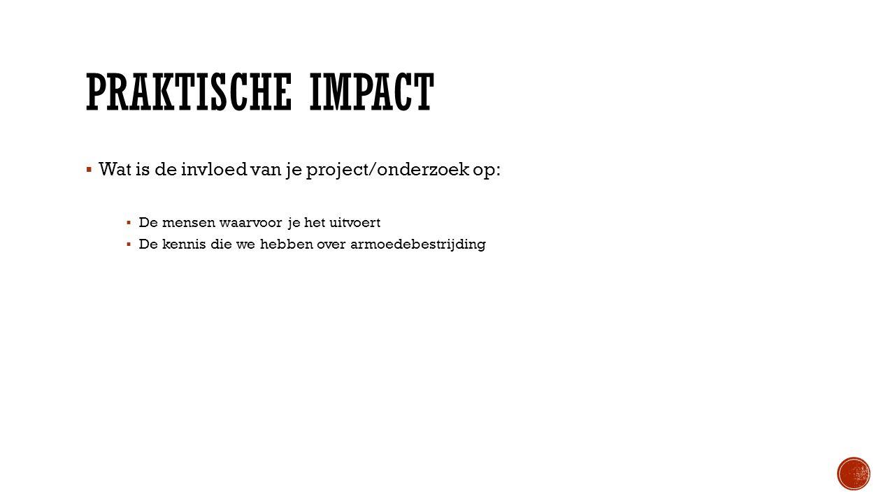 PRAKTISCHE IMPACT  Wat is de invloed van je project/onderzoek op:  De mensen waarvoor je het uitvoert  De kennis die we hebben over armoedebestrijd