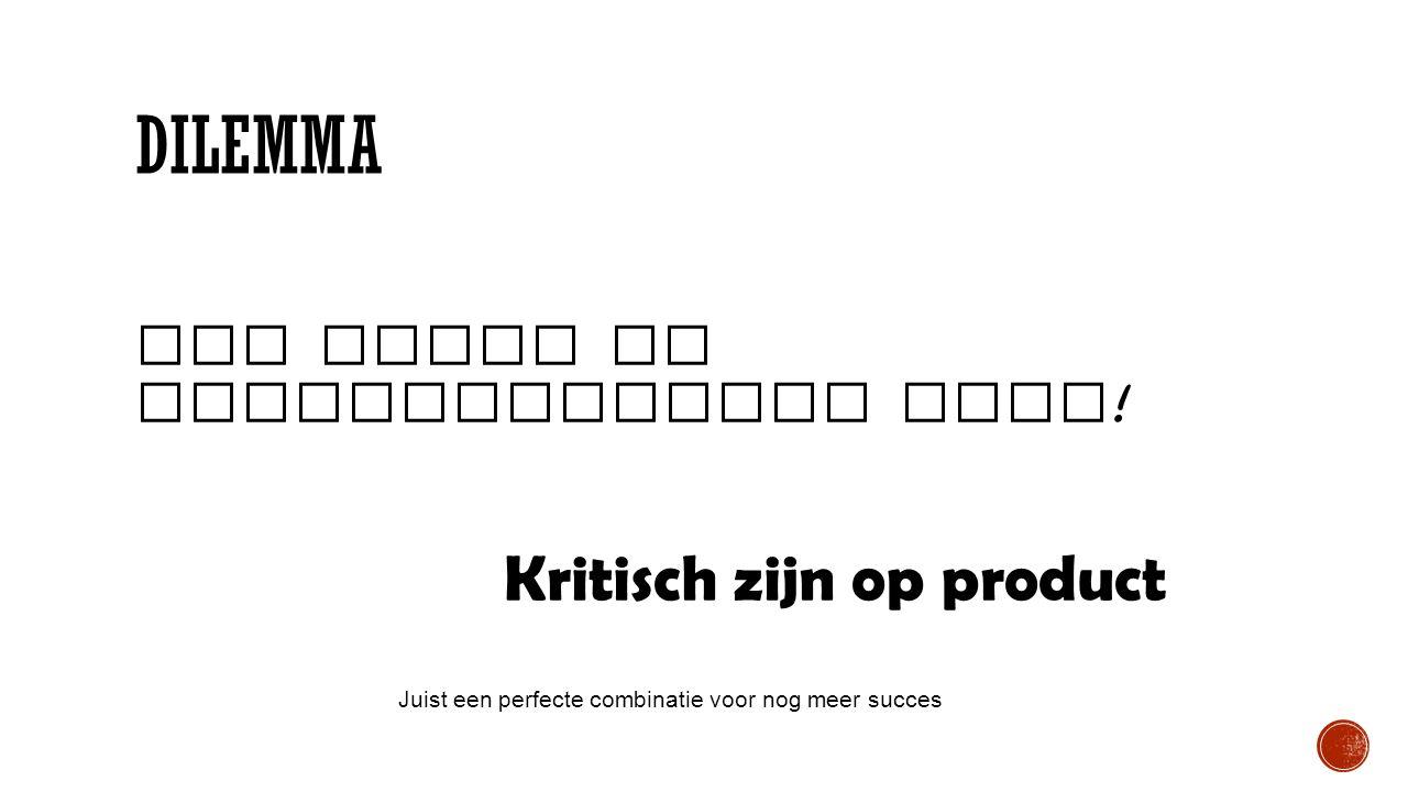 DILEMMA Vol trots en zelfvertrouwen doen ! Kritisch zijn op product Juist een perfecte combinatie voor nog meer succes