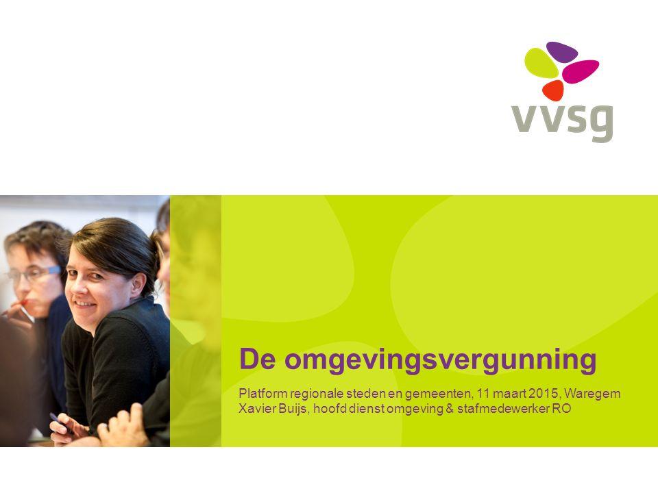 De omgevingsvergunning Platform regionale steden en gemeenten, 11 maart 2015, Waregem Xavier Buijs, hoofd dienst omgeving & stafmedewerker RO
