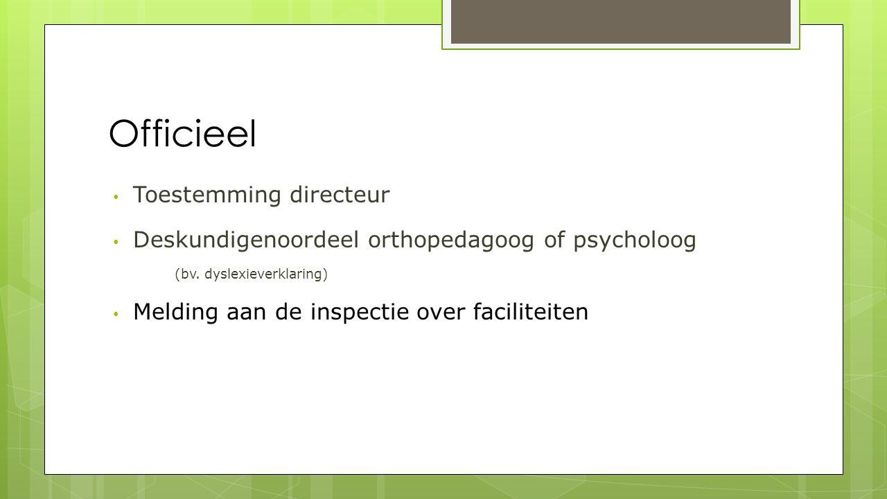 Officieel Toestemming directeur Deskundigenoordeel orthopedagoog of psycholoog (bv. dyslexieverklaring) Melding aan de inspectie over faciliteiten