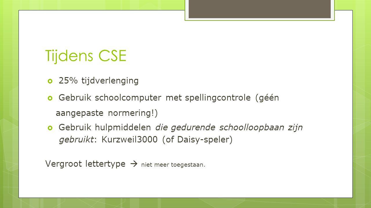 Tijdens CSE  25% tijdverlenging  Gebruik schoolcomputer met spellingcontrole (géén aangepaste normering!)  Gebruik hulpmiddelen die gedurende schoolloopbaan zijn gebruikt: Kurzweil3000 (of Daisy-speler) Vergroot lettertype  niet meer toegestaan.