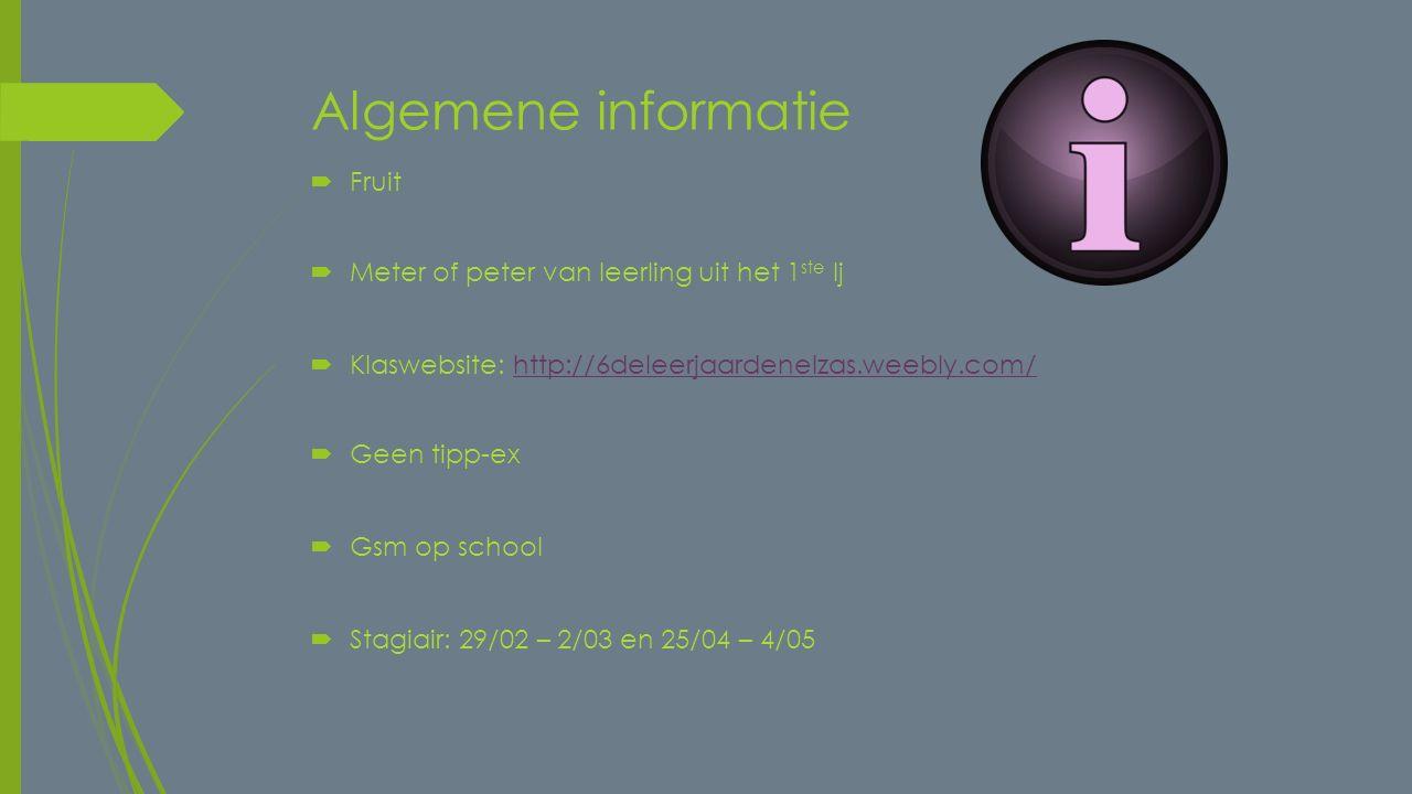 Algemene informatie  Fruit  Meter of peter van leerling uit het 1 ste lj  Klaswebsite: http://6deleerjaardenelzas.weebly.com/http://6deleerjaardenelzas.weebly.com/  Geen tipp-ex  Gsm op school  Stagiair: 29/02 – 2/03 en 25/04 – 4/05