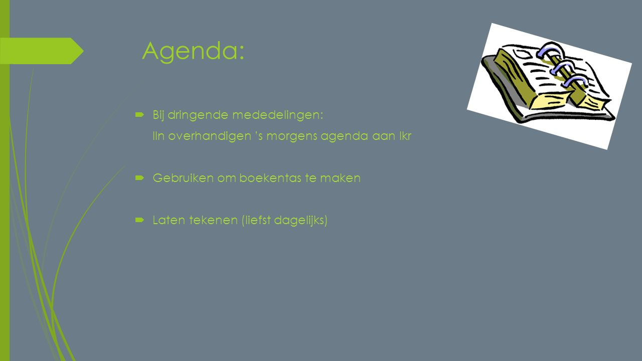 Agenda:  Bij dringende mededelingen: lln overhandigen 's morgens agenda aan lkr  Gebruiken om boekentas te maken  Laten tekenen (liefst dagelijks)