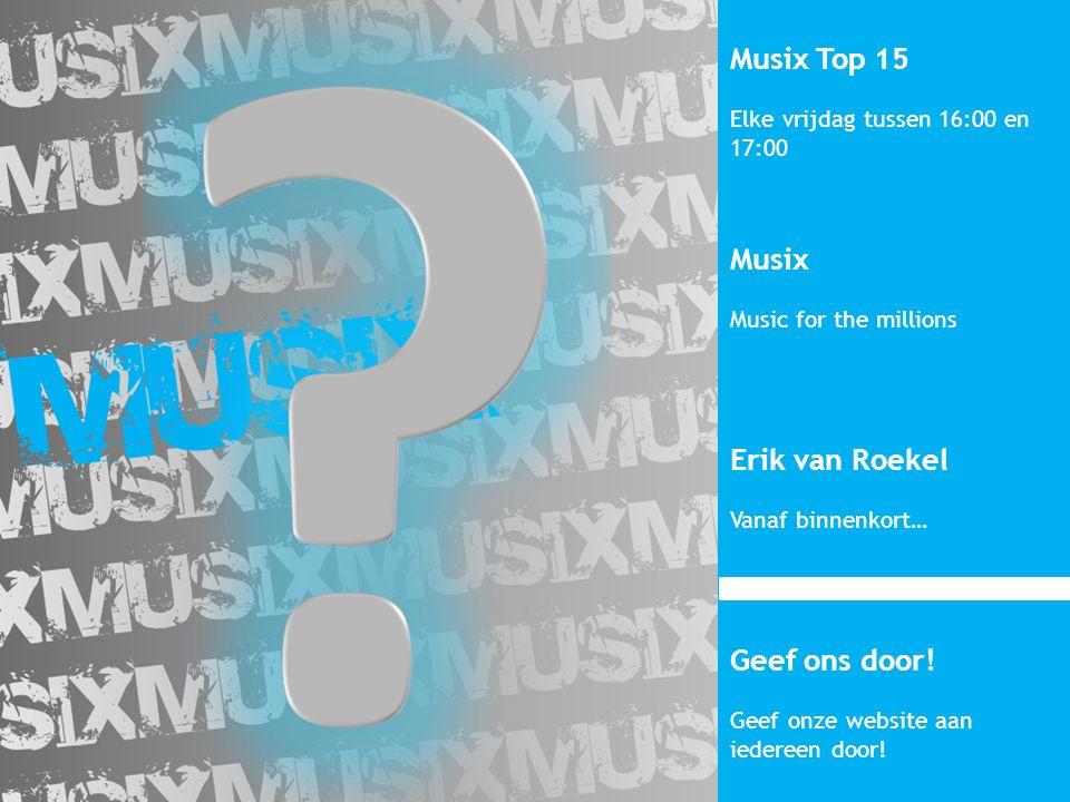 Musix Top 15 Elke vrijdag tussen 16:00 en 17:00 Musix Music for the millions Erik van Roekel Vanaf binnenkort… Geef ons door.