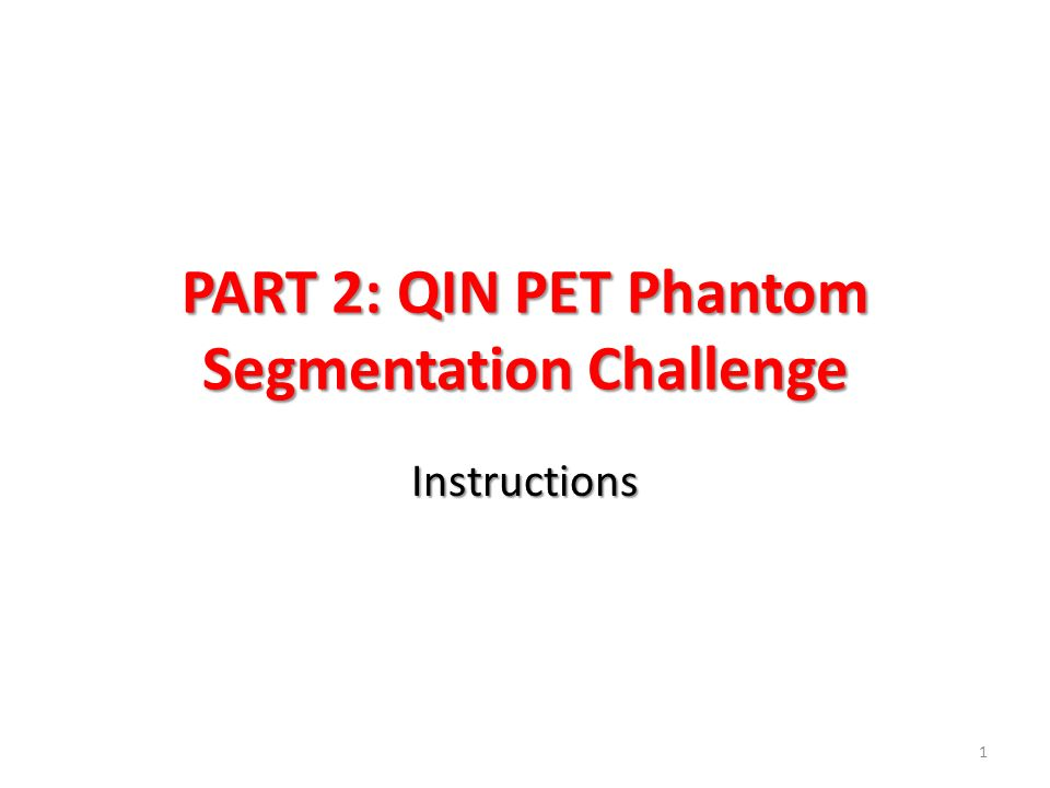 Goals for Part 2 Perform segmentations and analysis on the UI and UW PET phantom volumes – Volumes and activities are known – Two repeat segmentations/measurements for all data sets.