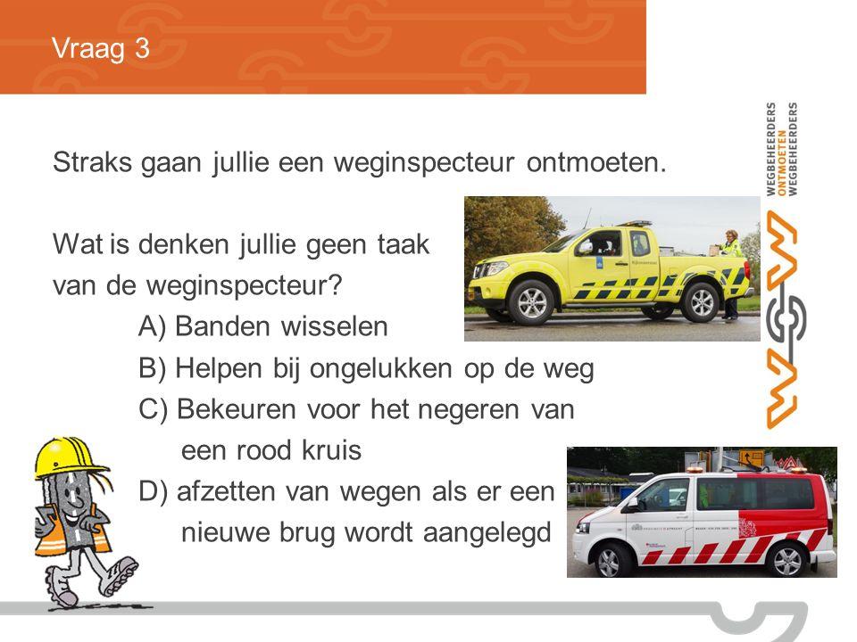 Vraag 3 Straks gaan jullie een weginspecteur ontmoeten.
