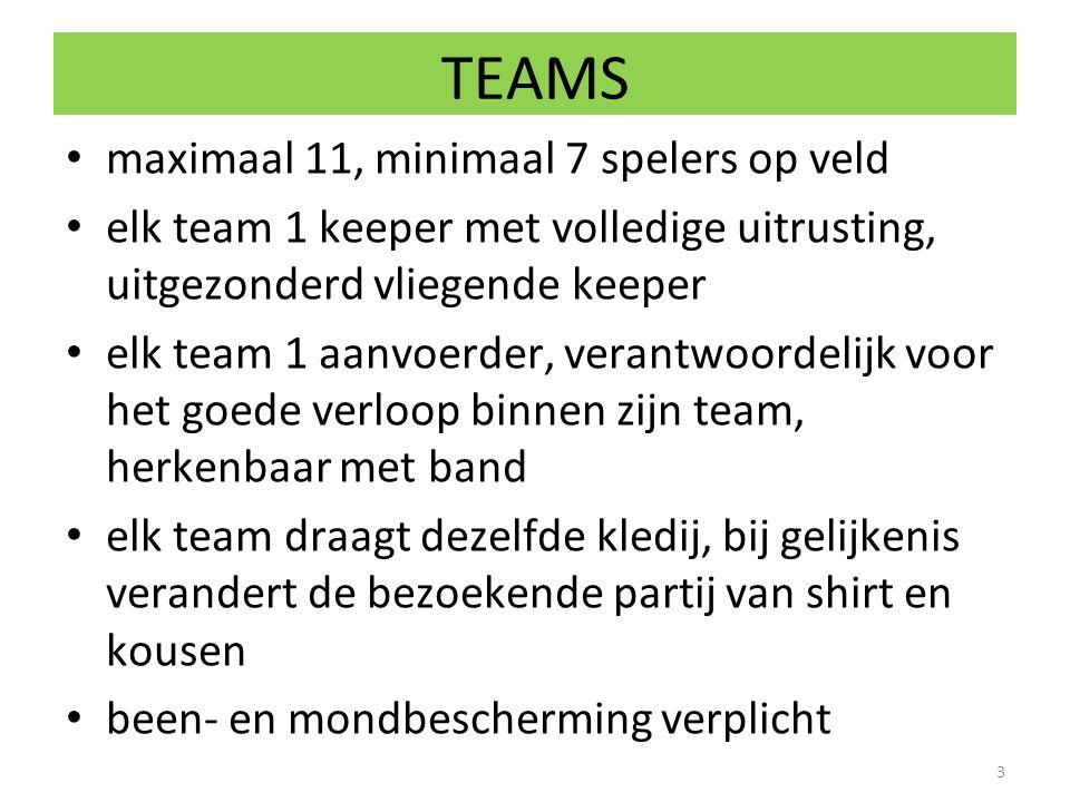 TEAMS maximaal 11, minimaal 7 spelers op veld elk team 1 keeper met volledige uitrusting, uitgezonderd vliegende keeper elk team 1 aanvoerder, verantw