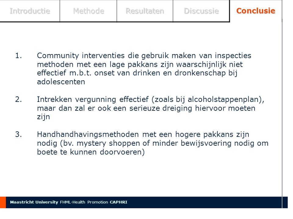 Faculty name IntroductieMethodeResultatenDiscussieConclusie Maastricht University FHML-Health Promotion CAPHRI 1.Community interventies die gebruik maken van inspecties methoden met een lage pakkans zijn waarschijnlijk niet effectief m.b.t.