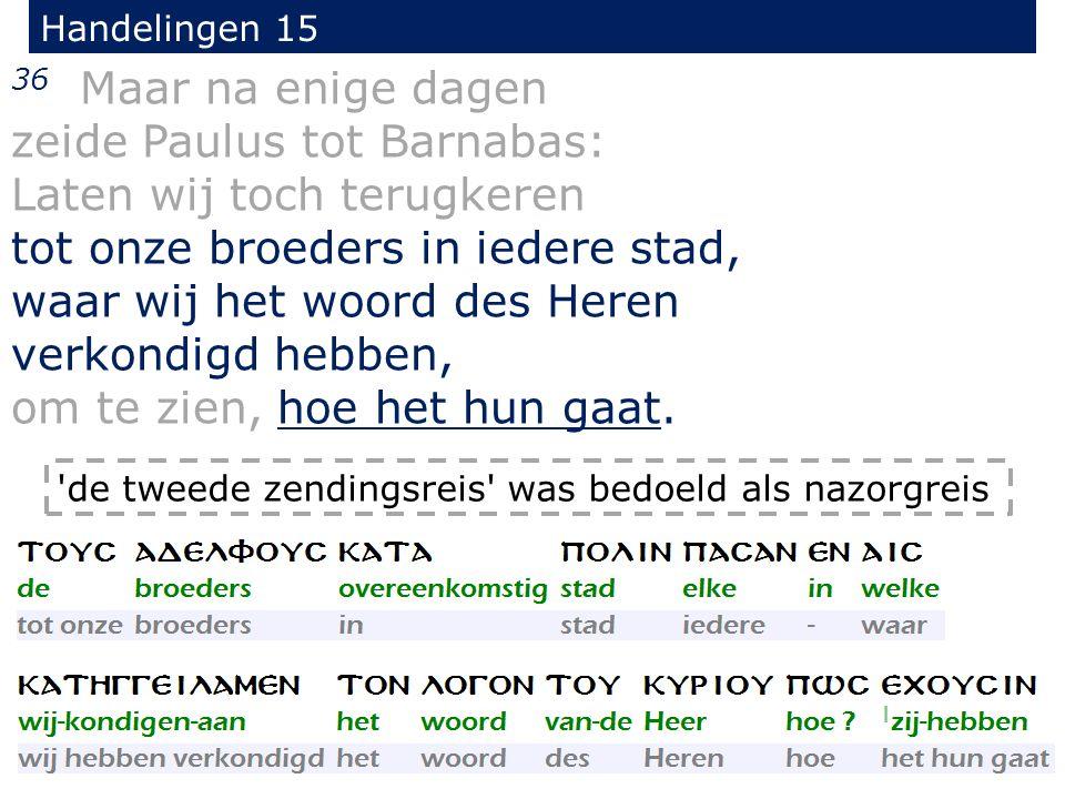 Handelingen 15 36 Maar na enige dagen zeide Paulus tot Barnabas: Laten wij toch terugkeren tot onze broeders in iedere stad, waar wij het woord des Heren verkondigd hebben, om te zien, hoe het hun gaat.