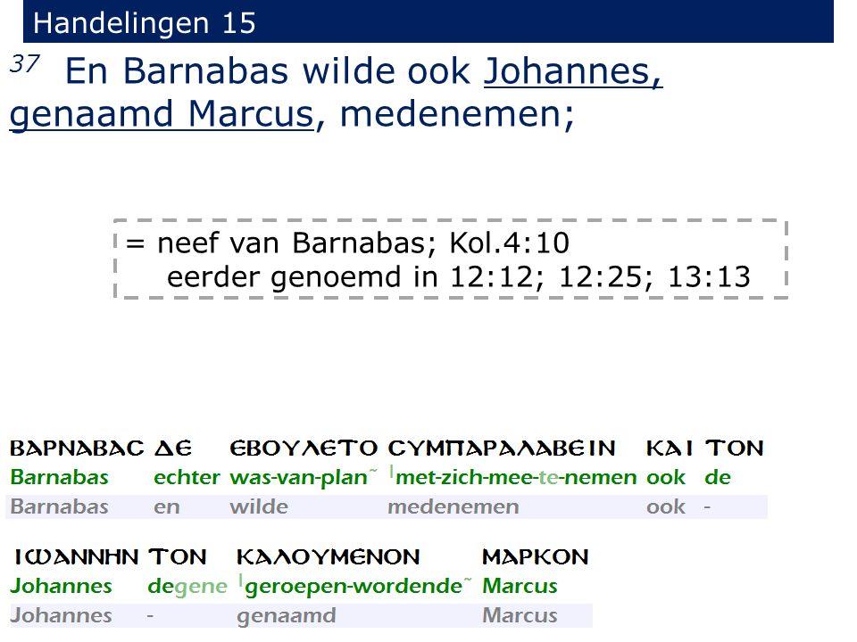 Handelingen 15 37 En Barnabas wilde ook Johannes, genaamd Marcus, medenemen; = neef van Barnabas; Kol.4:10 eerder genoemd in 12:12; 12:25; 13:13