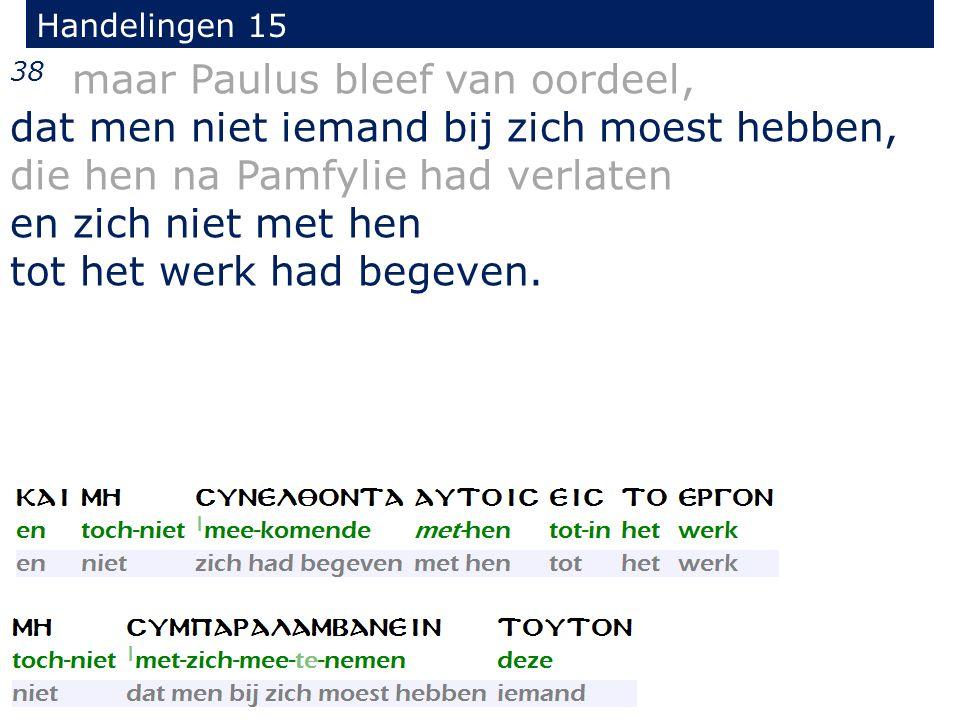 Handelingen 15 38 maar Paulus bleef van oordeel, dat men niet iemand bij zich moest hebben, die hen na Pamfylie had verlaten en zich niet met hen tot het werk had begeven.
