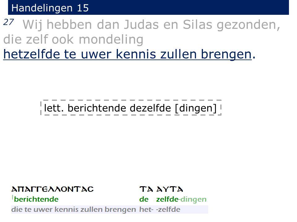 Handelingen 15 27 Wij hebben dan Judas en Silas gezonden, die zelf ook mondeling hetzelfde te uwer kennis zullen brengen.