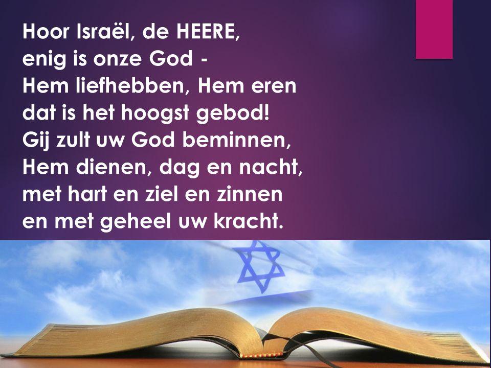 Hoor Israël, de HEERE, enig is onze God - Hem liefhebben, Hem eren dat is het hoogst gebod! Gij zult uw God beminnen, Hem dienen, dag en nacht, met ha