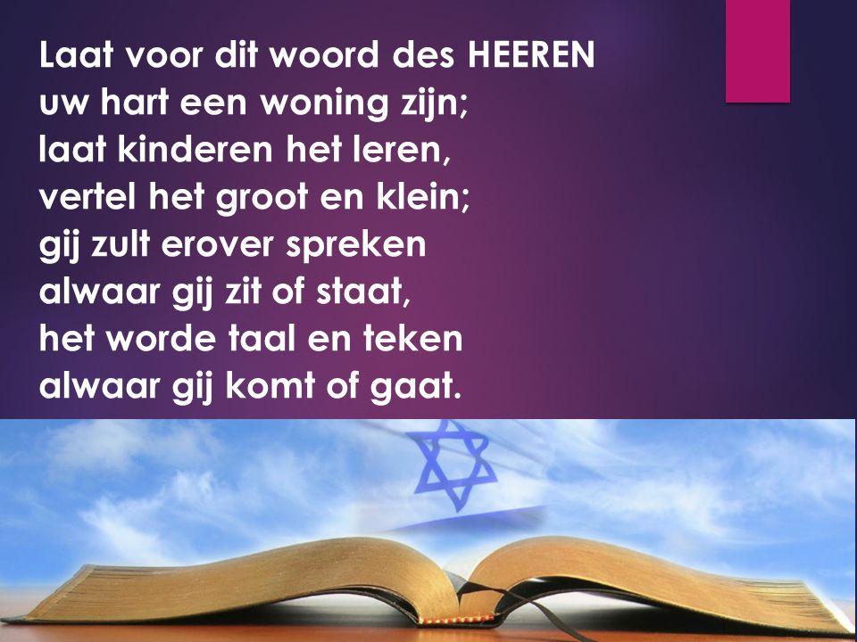 Laat voor dit woord des HEEREN uw hart een woning zijn; laat kinderen het leren, vertel het groot en klein; gij zult erover spreken alwaar gij zit of