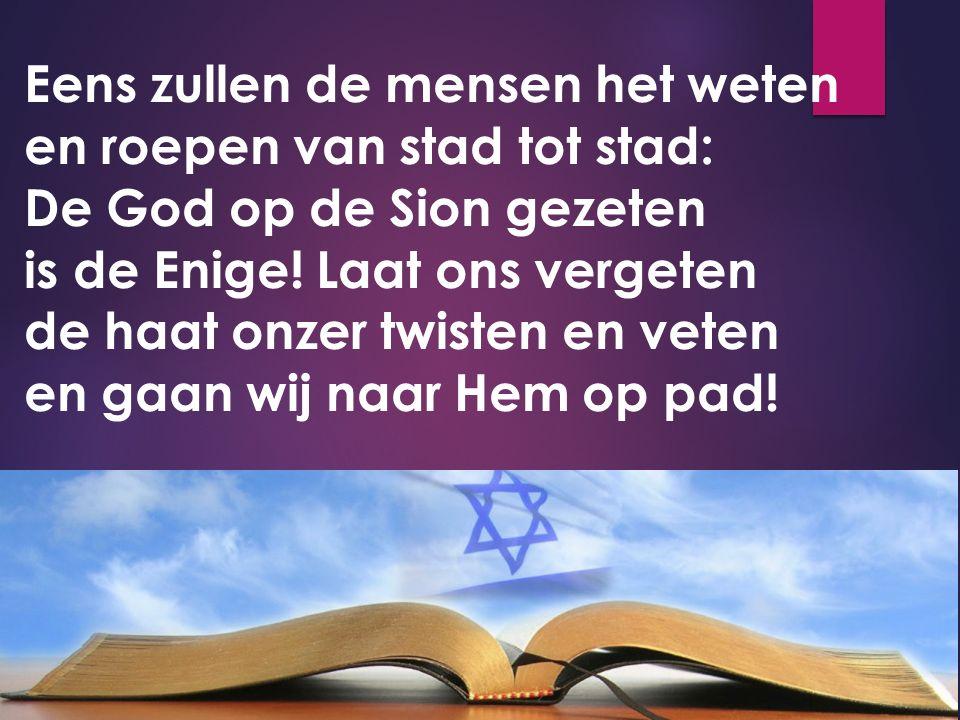 Eens zullen de mensen het weten en roepen van stad tot stad: De God op de Sion gezeten is de Enige! Laat ons vergeten de haat onzer twisten en veten e