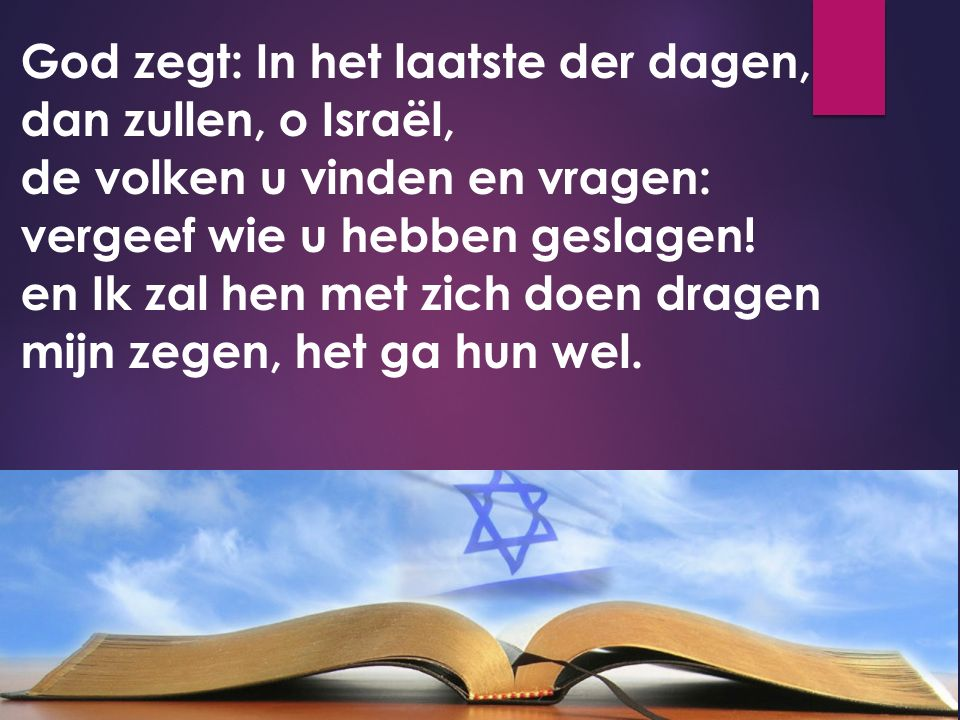 God zegt: In het laatste der dagen, dan zullen, o Israël, de volken u vinden en vragen: vergeef wie u hebben geslagen! en Ik zal hen met zich doen dra