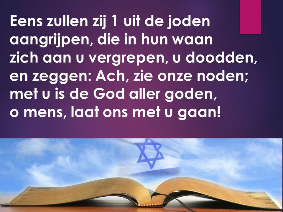 Eens zullen zij 1 uit de joden aangrijpen, die in hun waan zich aan u vergrepen, u doodden, en zeggen: Ach, zie onze noden; met u is de God aller gode