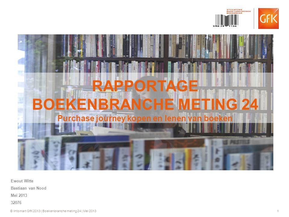 © Intomart GfK 2013 | Boekenbranche meting 24 | Mei 2013 1 RAPPORTAGE BOEKENBRANCHE METING 24 Purchase journey kopen en lenen van boeken Ewout Witte Bastiaan van Nood Mei 2013 32076