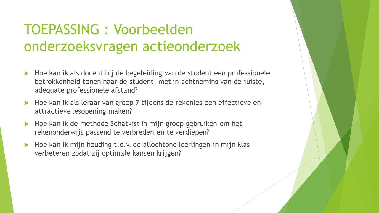 TOEPASSING : Voorbeelden onderzoeksvragen actieonderzoek  Hoe kan ik als docent bij de begeleiding van de student een professionele betrokkenheid ton