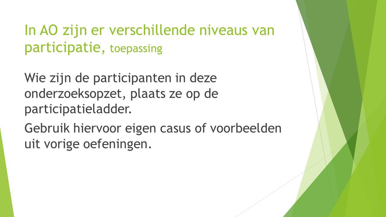 In AO zijn er verschillende niveaus van participatie, toepassing Wie zijn de participanten in deze onderzoeksopzet, plaats ze op de participatieladder