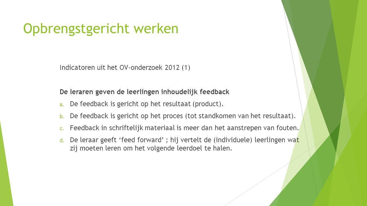 Opbrengstgericht werken Indicatoren uit het OV-onderzoek 2012 (1) De leraren geven de leerlingen inhoudelijk feedback a. De feedback is gericht op het
