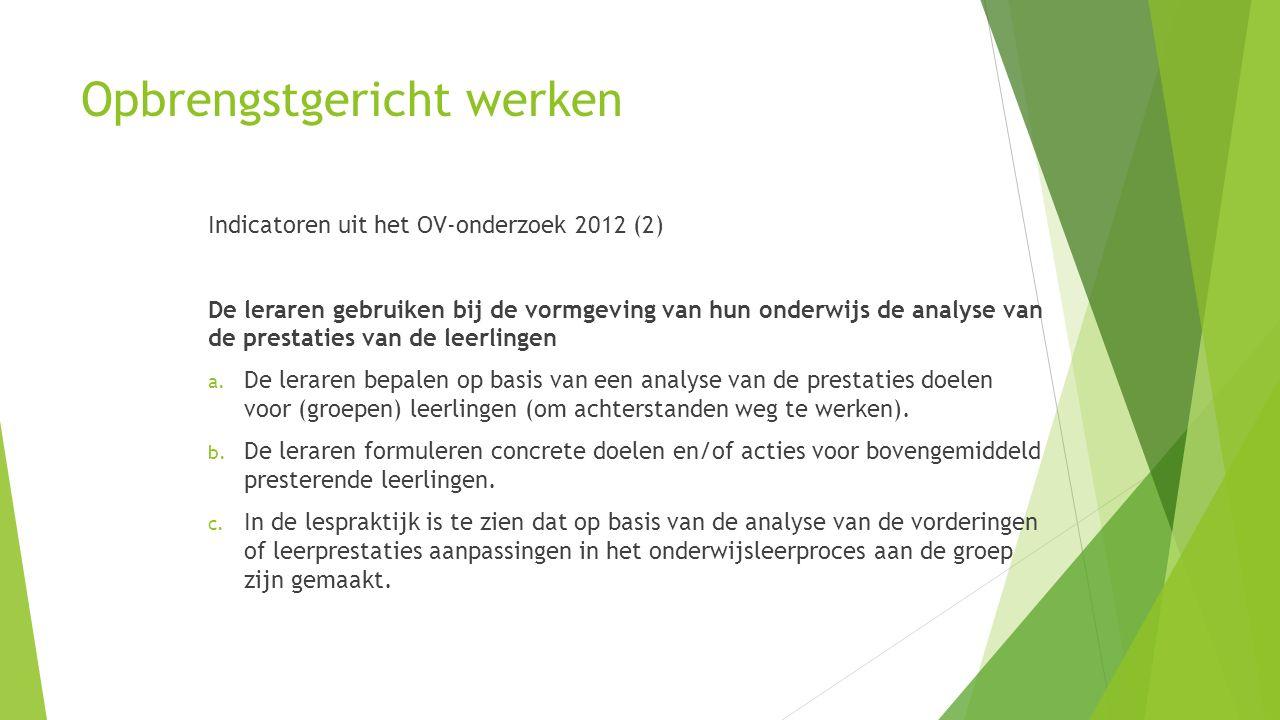 Opbrengstgericht werken Indicatoren uit het OV-onderzoek 2012 (2) De leraren gebruiken bij de vormgeving van hun onderwijs de analyse van de prestatie