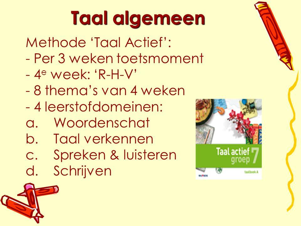 Taal algemeen Methode 'Taal Actief': - - Per 3 weken toetsmoment - - 4 e week: 'R-H-V' - - 8 thema's van 4 weken - - 4 leerstofdomeinen: a.
