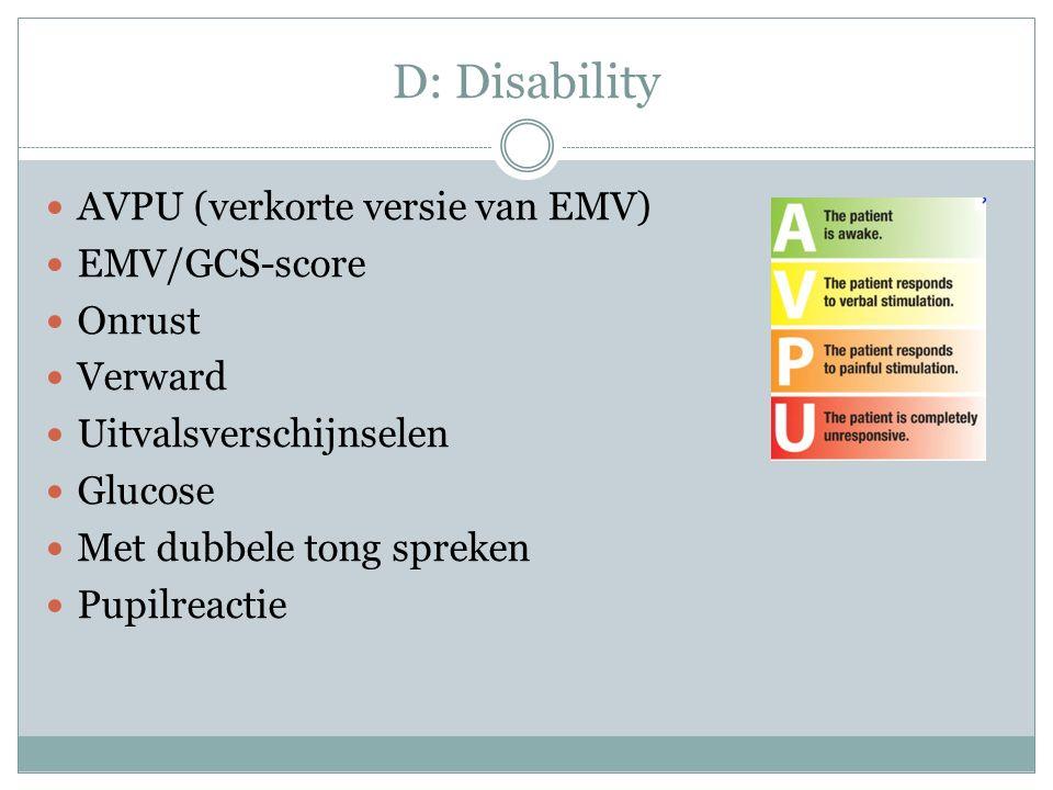 D: Disability AVPU (verkorte versie van EMV) EMV/GCS-score Onrust Verward Uitvalsverschijnselen Glucose Met dubbele tong spreken Pupilreactie