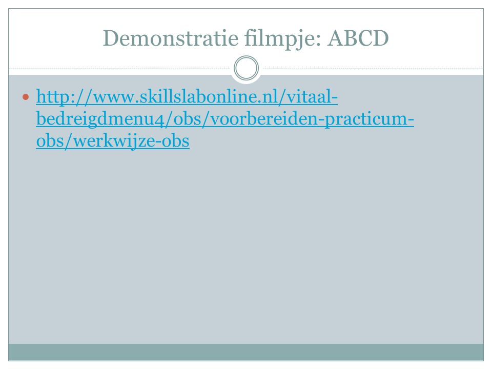 Demonstratie filmpje: ABCD http://www.skillslabonline.nl/vitaal- bedreigdmenu4/obs/voorbereiden-practicum- obs/werkwijze-obs http://www.skillslabonline.nl/vitaal- bedreigdmenu4/obs/voorbereiden-practicum- obs/werkwijze-obs
