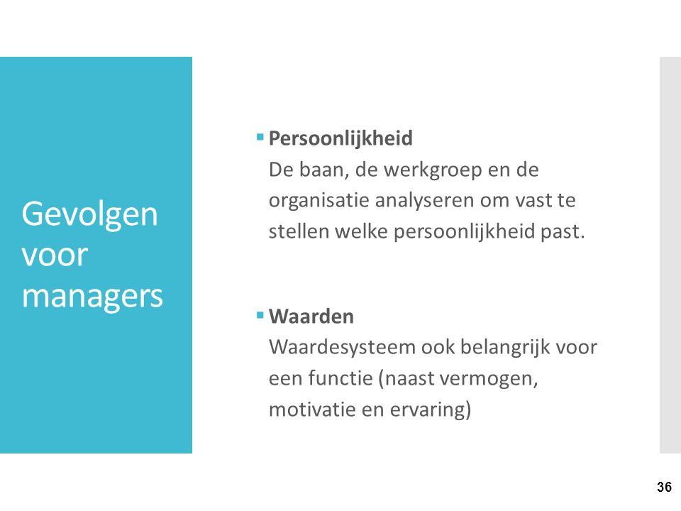 36 Gevolgen voor managers  Persoonlijkheid De baan, de werkgroep en de organisatie analyseren om vast te stellen welke persoonlijkheid past.  Waarde