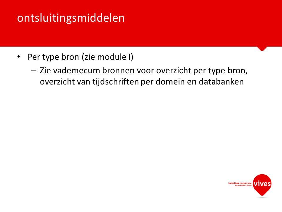 Per type bron (zie module I) – Zie vademecum bronnen voor overzicht per type bron, overzicht van tijdschriften per domein en databanken ontsluitingsmiddelen