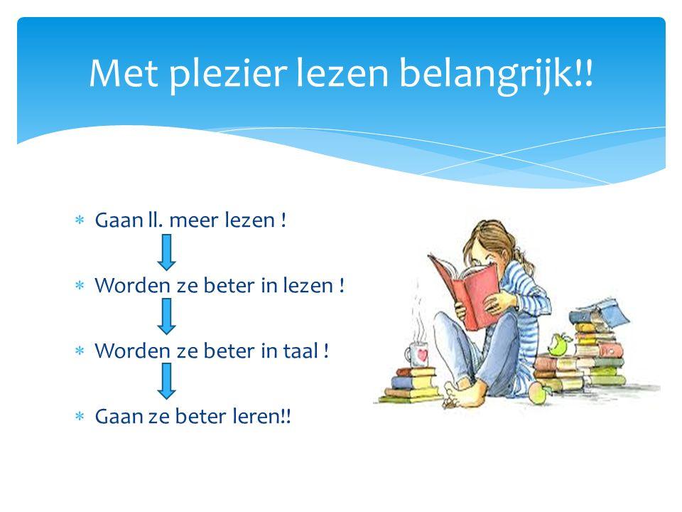  Gaan ll. meer lezen !  Worden ze beter in lezen !  Worden ze beter in taal !  Gaan ze beter leren!! Met plezier lezen belangrijk!!