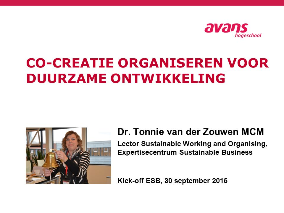 CO-CREATIE ORGANISEREN VOOR DUURZAME ONTWIKKELING Dr. Tonnie van der Zouwen MCM Lector Sustainable Working and Organising, Expertisecentrum Sustainabl