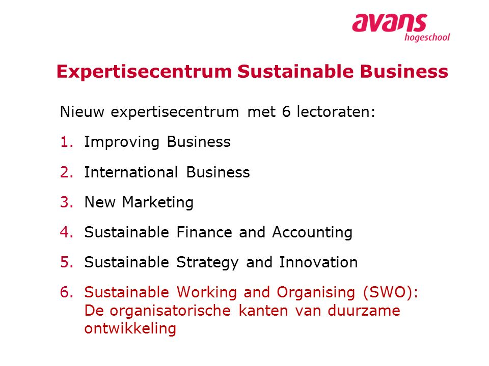 Expertisecentrum Sustainable Business Nieuw expertisecentrum met 6 lectoraten: 1.Improving Business 2.International Business 3.New Marketing 4.Sustainable Finance and Accounting 5.Sustainable Strategy and Innovation 6.Sustainable Working and Organising (SWO): De organisatorische kanten van duurzame ontwikkeling