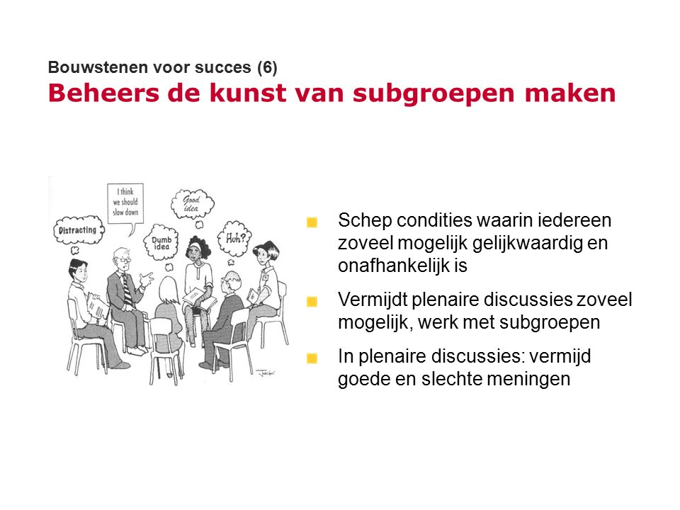 Bouwstenen voor succes (6) Beheers de kunst van subgroepen maken Schep condities waarin iedereen zoveel mogelijk gelijkwaardig en onafhankelijk is Ver