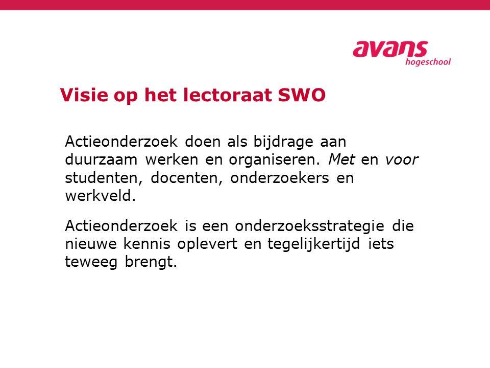 Visie op het lectoraat SWO Actieonderzoek doen als bijdrage aan duurzaam werken en organiseren. Met en voor studenten, docenten, onderzoekers en werkv