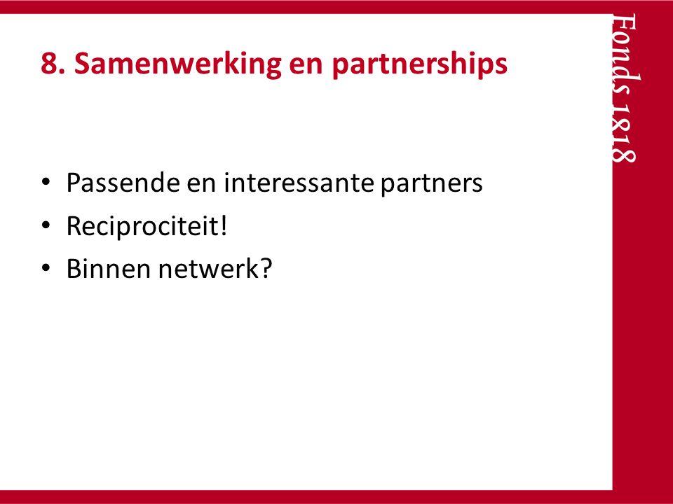 8. Samenwerking en partnerships Passende en interessante partners Reciprociteit! Binnen netwerk?