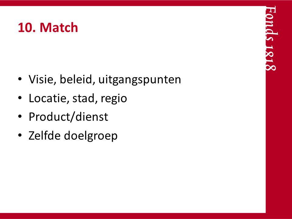 10. Match Visie, beleid, uitgangspunten Locatie, stad, regio Product/dienst Zelfde doelgroep